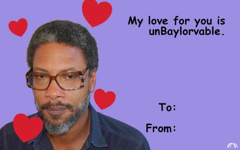 My love for you is unBaylorvable valentine.