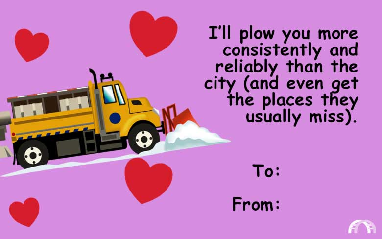 I'll plow you more consistently and reliably than the city (and even get the places they usually miss) valentine