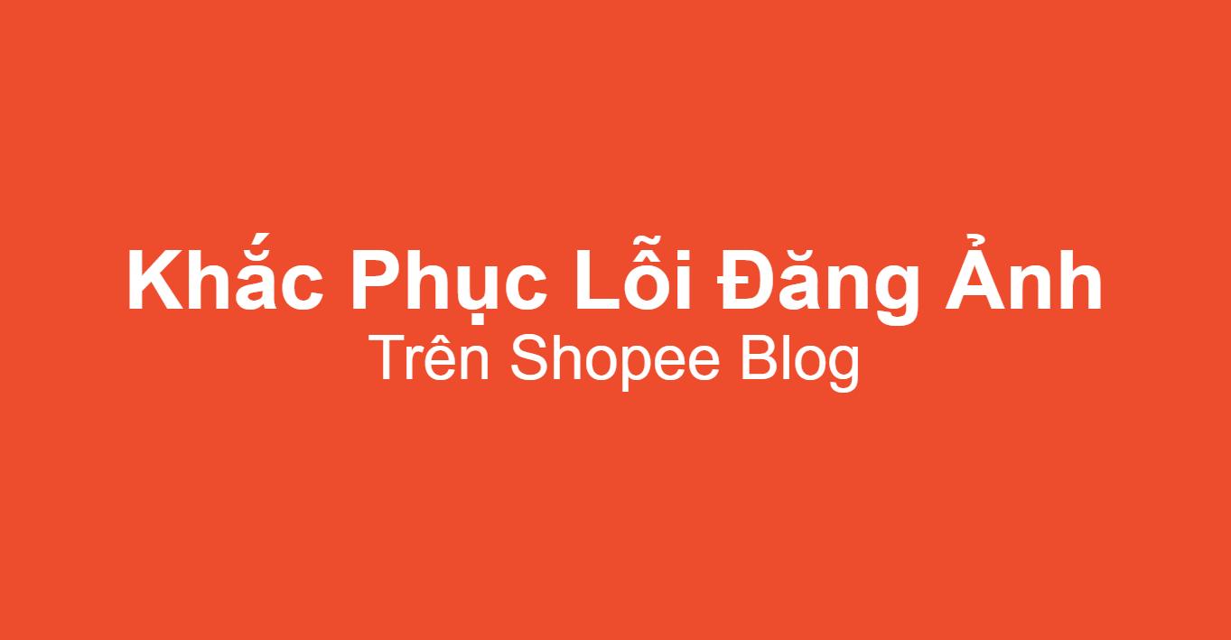 Khắc phục lỗi đăng ảnh trên Shopee Blog