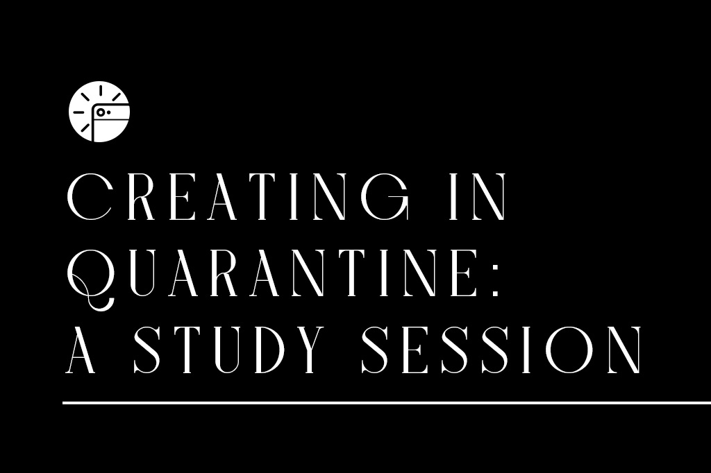Creating In Quarantine: A Study Series