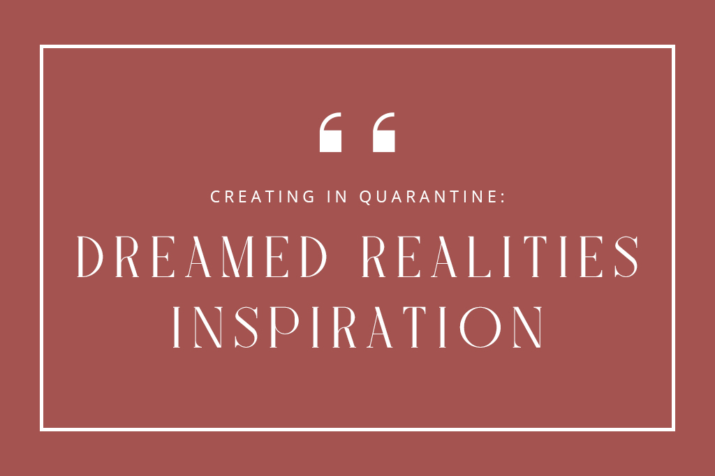 Creating in Quarantine: Dreamed Realities Inspiration