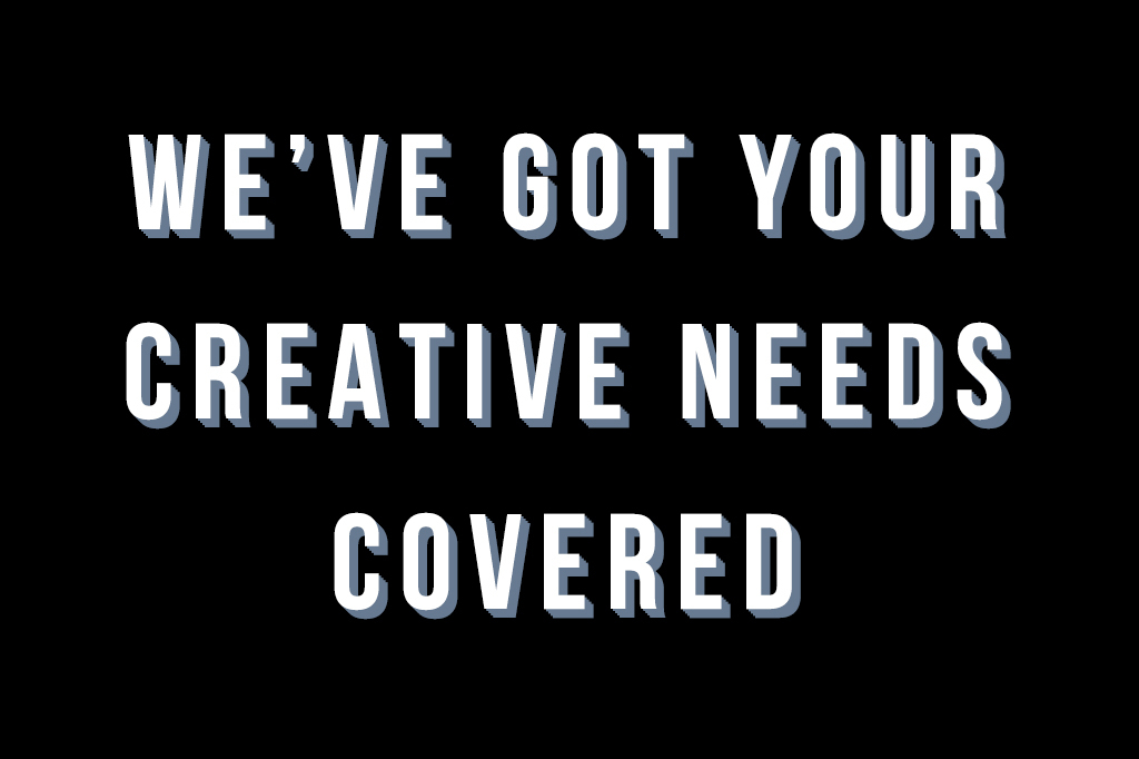 We've Got Your Creative Needs Covered
