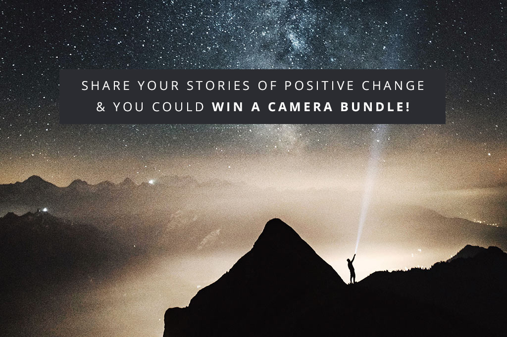 Share Your Stories Of Positive Change & You Could WIN An Awesome Camera Bundle!