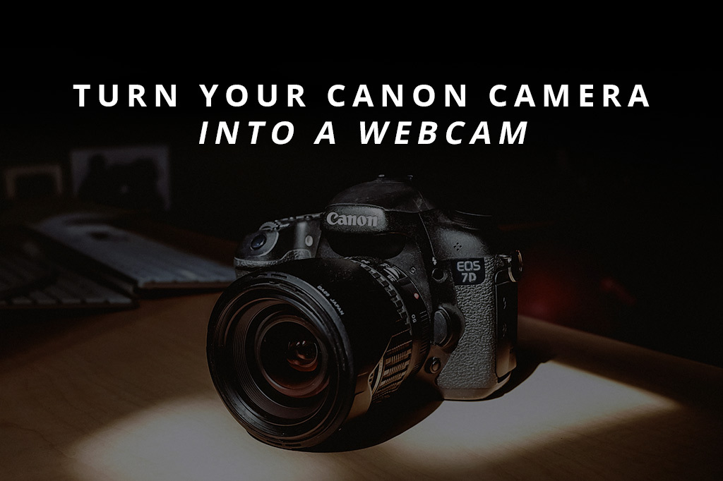 Turn Your Canon Camera Into A Webcam