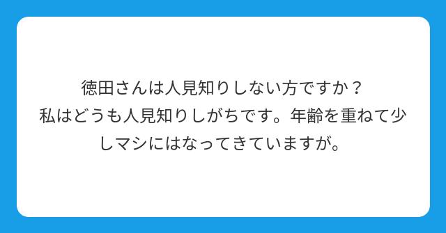 徳田さんは人見知りしない方ですか? 私はどうも人見知りしがちです。年齢を重ねて少しマシにはなってきていますが。
