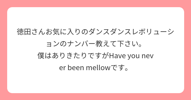 徳田さんお気に入りのダンスダンスレボリューションのナンバー教えて下さい。 僕はありきたりですがHave you never been mellowです。
