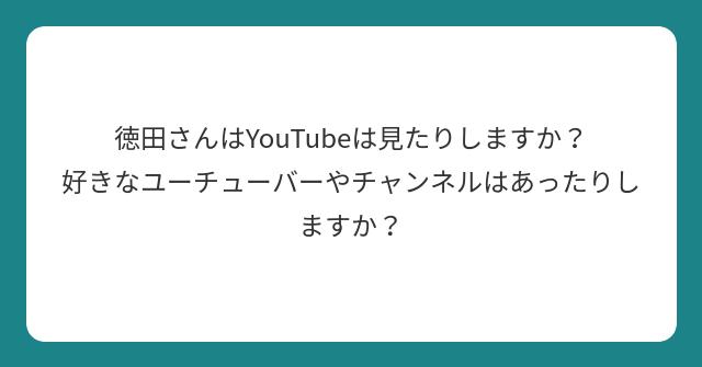 徳田さんはYouTubeは見たりしますか? 好きなユーチューバーやチャンネルはあったりしますか?