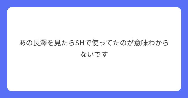 あの長澤を見たらSHで使ってたのが意味わからないです