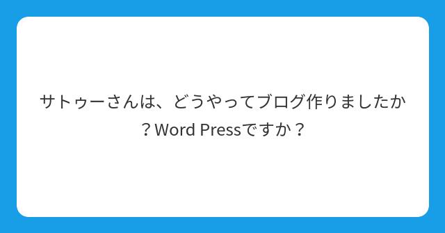 サトゥーさんは、どうやってブログ作りましたか?Word Pressですか?