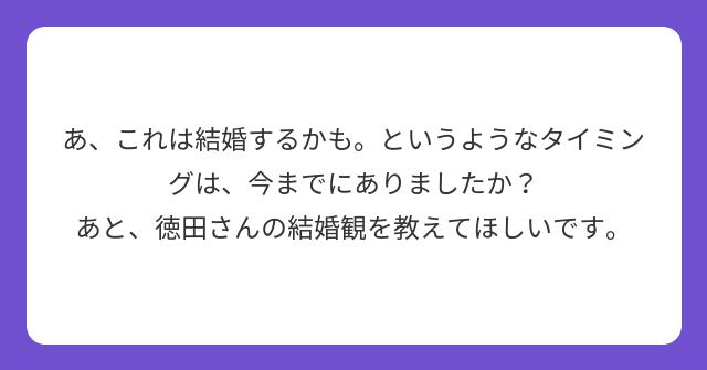 あ、これは結婚するかも。というようなタイミングは、今までにありましたか? あと、徳田さんの結婚観を教えてほしいです。