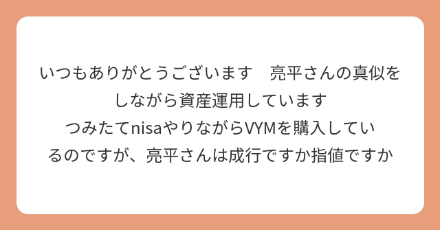 いつもありがとうございます 亮平さんの真似をしながら資産運用しています つみたてnisaやりながらVYMを購入しているのですが、亮平さんは成行ですか指値ですか