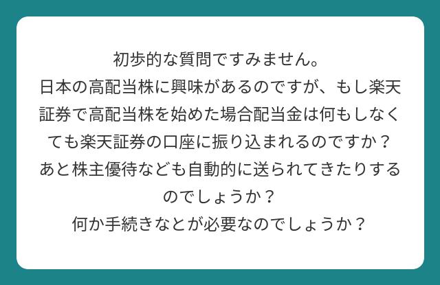 初歩的な質問ですみません。 日本の高配当株に興味があるのですが、もし楽天証券で高配当株を始めた場合配当金は何もしなくても楽天証券の口座に振り込まれるのですか? あと株主優待なども自動的に送られてきたりするのでしょうか? 何か手続きなとが必要なのでしょうか?