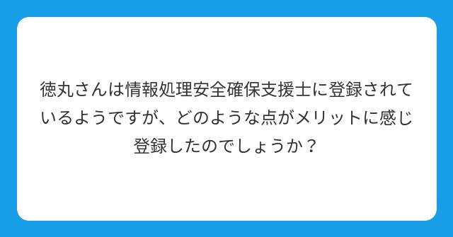 徳丸さんは情報処理安全確保支援士に登録されているようですが、どのような点がメリットに感じ登録したのでしょうか?