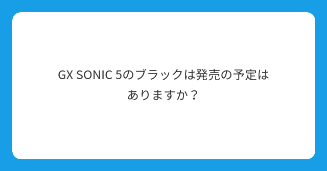 GX SONIC 5のブラックは発売の予定はありますか?