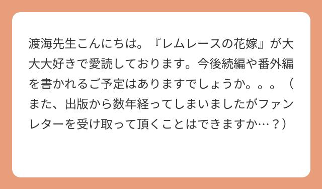 渡海先生こんにちは。『レムレースの花嫁』が大大大好きで愛読しております。今後続編や番外編を書かれるご予定はありますでしょうか。。。(また、出版から数年経ってしまいましたがファンレターを受け取って頂くことはできますか…?)
