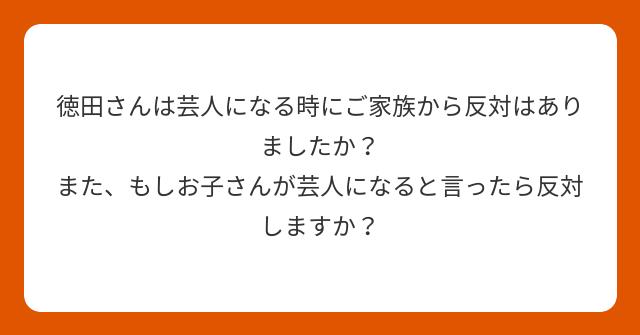 徳田さんは芸人になる時にご家族から反対はありましたか? また、もしお子さんが芸人になると言ったら反対しますか?