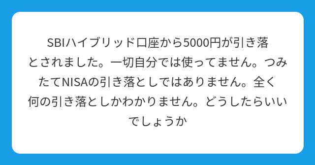 SBIハイブリッド口座から5000円が引き落とされました。一切自分では使ってません。つみたてNISAの引き落としではありません。全く何の引き落としかわかりません。どうしたらいいでしょうか