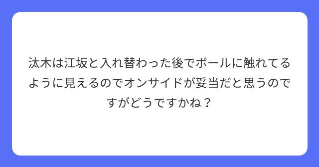 汰木は江坂と入れ替わった後でボールに触れてるように見えるのでオンサイドが妥当だと思うのですがどうですかね?
