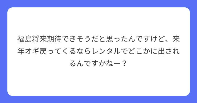 福島将来期待できそうだと思ったんですけど、来年オギ戻ってくるならレンタルでどこかに出されるんですかねー?