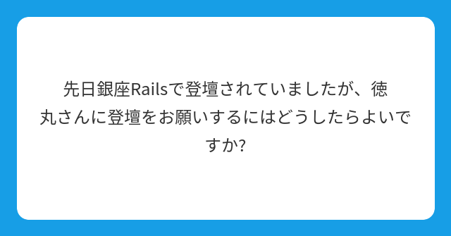 先日銀座Railsで登壇されていましたが、徳丸さんに登壇をお願いするにはどうしたらよいですか?