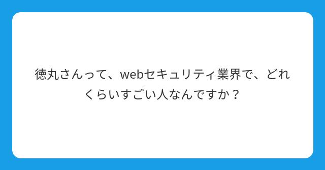 徳丸さんって、webセキュリティ業界で、どれくらいすごい人なんですか?