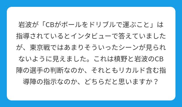 岩波が「CBがボールをドリブルで運ぶこと」は指導されているとインタビューで答えていましたが、東京戦ではあまりそういったシーンが見られないように見えました。これは槙野と岩波のCB陣の選手の判断なのか、それともリカルド含む指導陣の指示なのか、どちらだと思いますか?