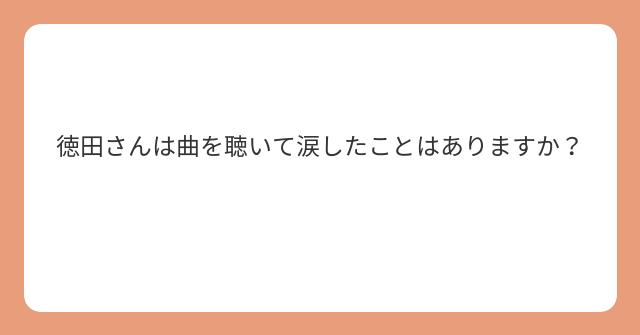 徳田さんは曲を聴いて涙したことはありますか?