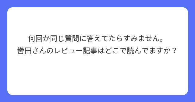 何回か同じ質問に答えてたらすみません。 轡田さんのレビュー記事はどこで読んでますか?