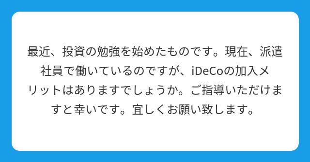 最近、投資の勉強を始めたものです。現在、派遣社員で働いているのですが、iDeCoの加入メリットはありますでしょうか。ご指導いただけますと幸いです。宜しくお願い致します。