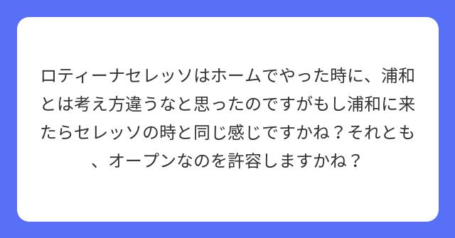 ロティーナセレッソはホームでやった時に、浦和とは考え方違うなと思ったのですがもし浦和に来たらセレッソの時と同じ感じですかね?それとも、オープンなのを許容しますかね?