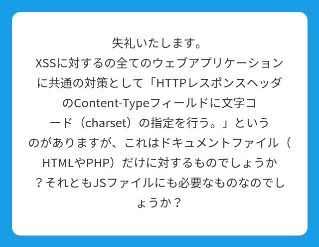 失礼いたします。 XSSに対するの全てのウェブアプリケーションに共通の対策として「HTTPレスポンスヘッダのContent-Typeフィールドに文字コード(charset)の指定を行う。」というのがありますが、これはドキュメントファイル(HTMLやPHP)だけに対するものでしょうか?それともJSファイルにも必要なものなのでしょうか?