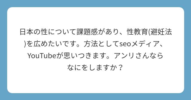 日本の性について課題感があり、性教育(避妊法)を広めたいです。方法としてseoメディア、YouTubeが思いつきます。アンリさんならなにをしますか?