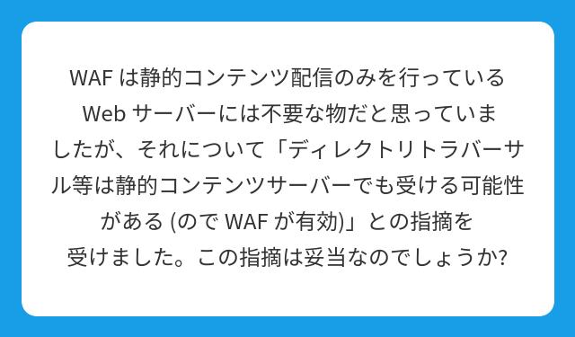 WAF は静的コンテンツ配信のみを行っている Web サーバーには不要な物だと思っていましたが、それについて「ディレクトリトラバーサル等は静的コンテンツサーバーでも受ける可能性がある (ので WAF が有効)」との指摘を受けました。この指摘は妥当なのでしょうか?