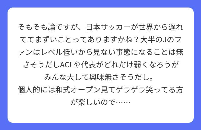 そもそも論ですが、日本サッカーが世界から遅れててまずいことってありますかね?大半のJのファンはレベル低いから見ない事態になることは無さそうだしACLや代表がどれだけ弱くなろうがみんな大して興味無さそうだし。 個人的には和式オープン見てゲラゲラ笑ってる方が楽しいので……