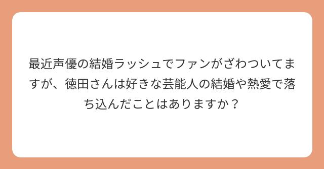 最近声優の結婚ラッシュでファンがざわついてますが、徳田さんは好きな芸能人の結婚や熱愛で落ち込んだことはありますか?