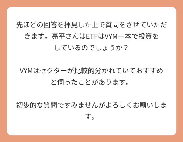 先ほどの回答を拝見した上で質問をさせていただきます。亮平さんはETFはVYM一本で投資をしているのでしょうか?  VYMはセクターが比較的分かれていておすすめと伺ったことがあります。  初歩的な質問ですみませんがよろしくお願いします。