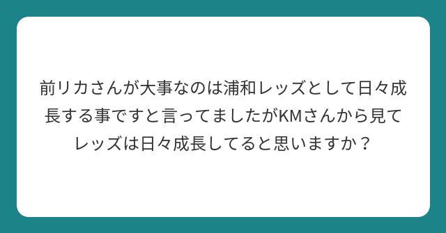 前リカさんが大事なのは浦和レッズとして日々成長する事ですと言ってましたがKMさんから見てレッズは日々成長してると思いますか?