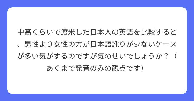 中高くらいで渡米した日本人の英語を比較すると、男性より女性の方が日本語訛りが少ないケースが多い気がするのですが気のせいでしょうか?(あくまで発音のみの観点です)