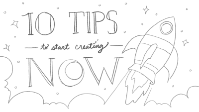 10 tips to START creating NOW