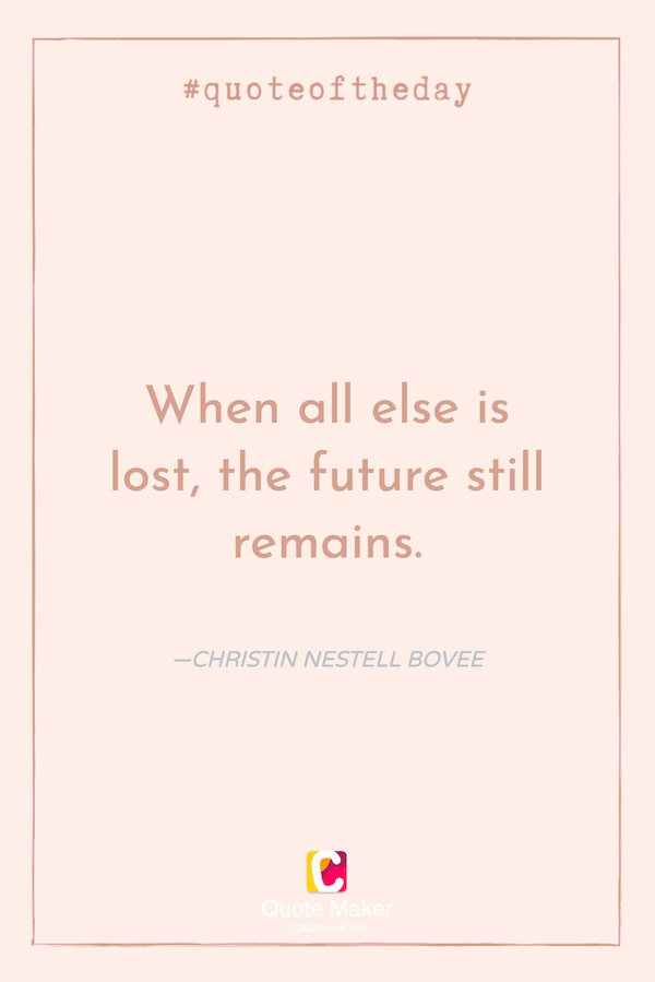quote: when all else is lost, the future still remains.