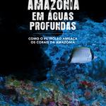 Amazônia em águas profundas: Como o petróleo ameaça os Corais da Amazônia