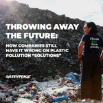 """Throwing Away the Future: How Companies Still Have it Wrong on Plastic Pollution """"Solutions"""""""