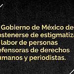El Gobierno de México debe abstenerse de estigmatizar la labor de personas defensoras de derechos humanos y periodistas