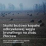 """Raport """"Skutki budowy kopalni odkrywkowej węgla brunatnego na złożu Złoczew"""""""