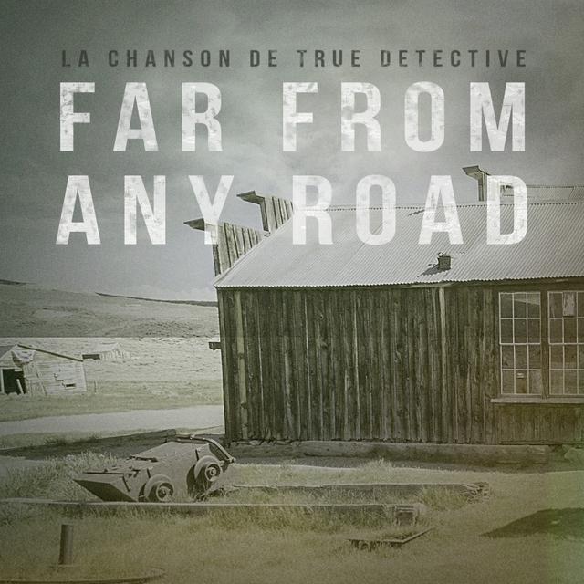 Far From Any Road (True Detective Première Saison - Thème principal du générique d'introduction)