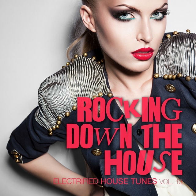 Rocking Down the House - Electrified House Tunes, Vol. 13