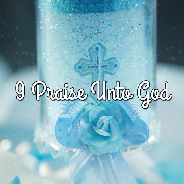 9 Praise Unto God