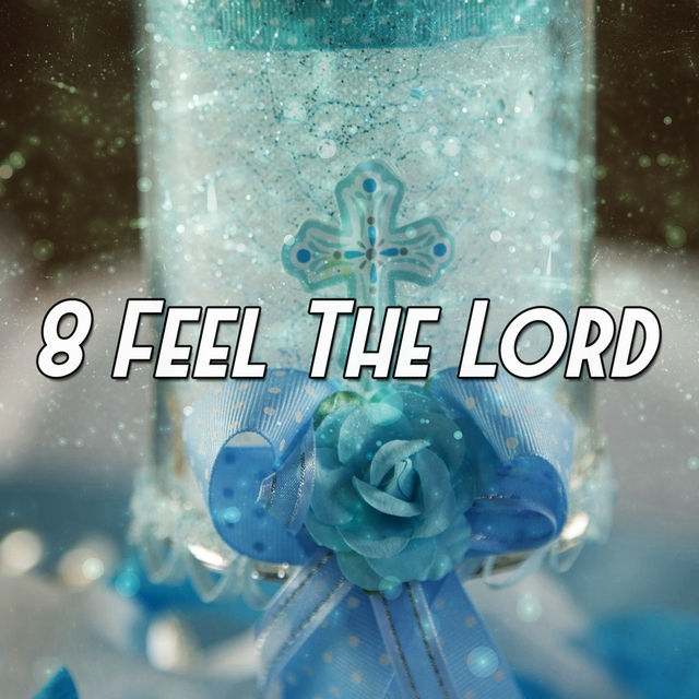 8 Feel the Lord
