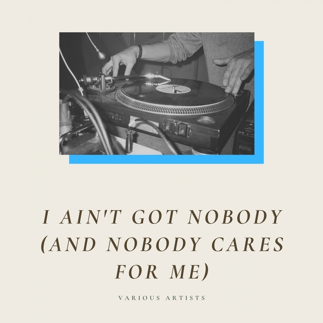 I Ain't Got Nobody (And Nobody Cares for Me)