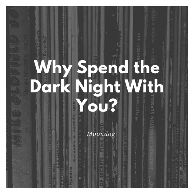 Why Spend the Dark Night With You?